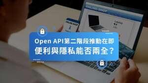 Open API第二階段推動在即  便利與隱私如何兩全?