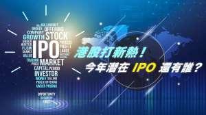 港股打新熱 今年潛在IPO還有誰?